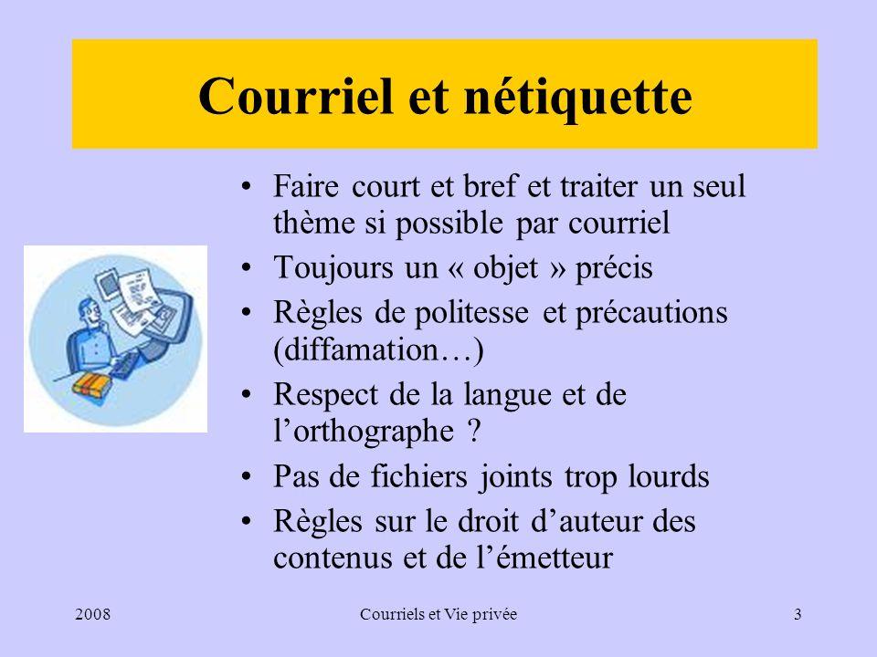 2008Courriels et Vie privée3 Courriel et nétiquette Faire court et bref et traiter un seul thème si possible par courriel Toujours un « objet » précis Règles de politesse et précautions (diffamation…) Respect de la langue et de lorthographe .