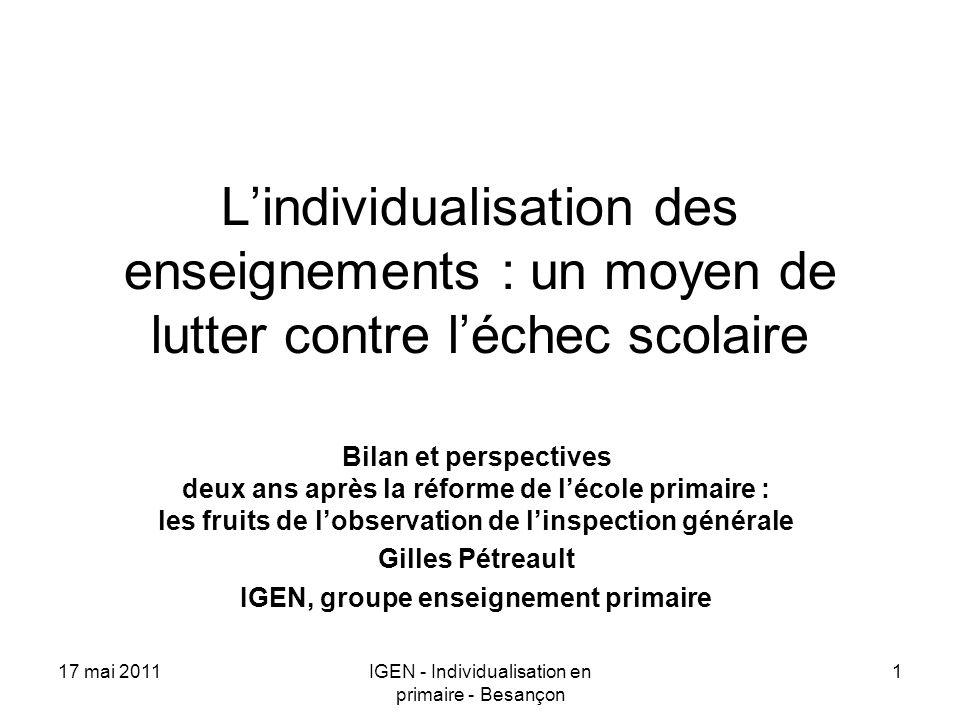 17 mai 2011IGEN - Individualisation en primaire - Besançon 1 Lindividualisation des enseignements : un moyen de lutter contre léchec scolaire Bilan et