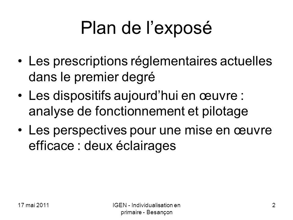 17 mai 2011IGEN - Individualisation en primaire - Besançon 2 Plan de lexposé Les prescriptions réglementaires actuelles dans le premier degré Les disp