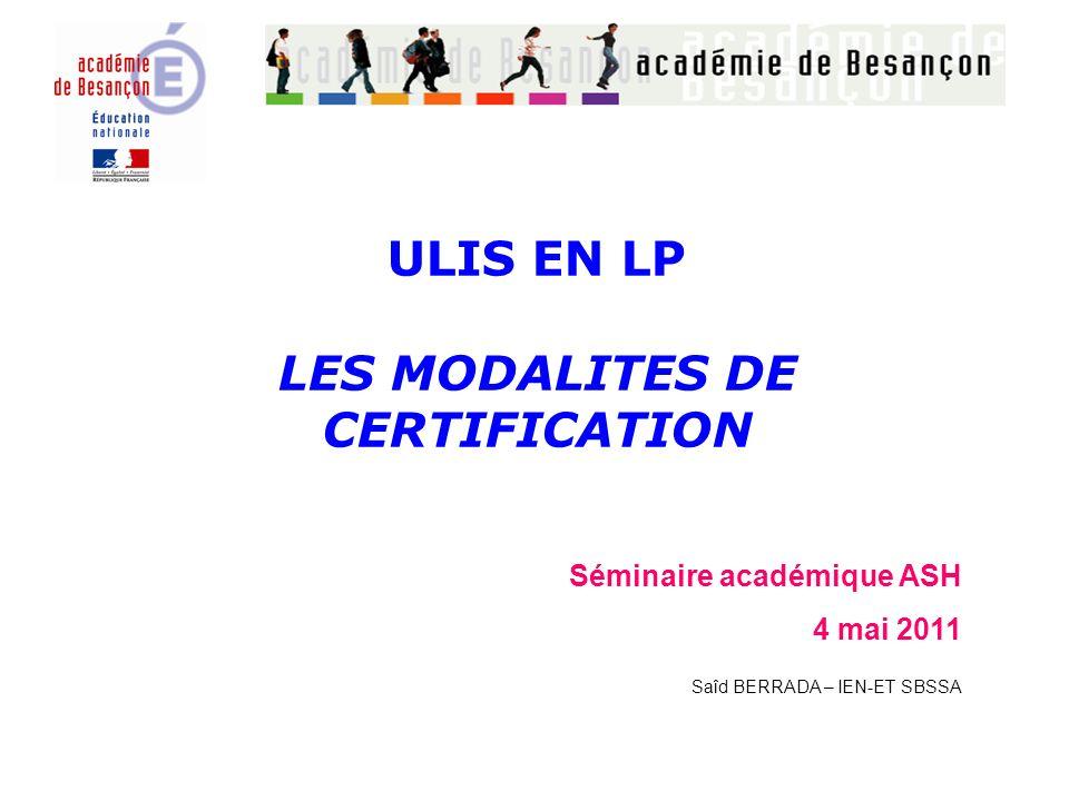 ULIS EN LP LES MODALITES DE CERTIFICATION Séminaire académique ASH 4 mai 2011 Saîd BERRADA – IEN-ET SBSSA