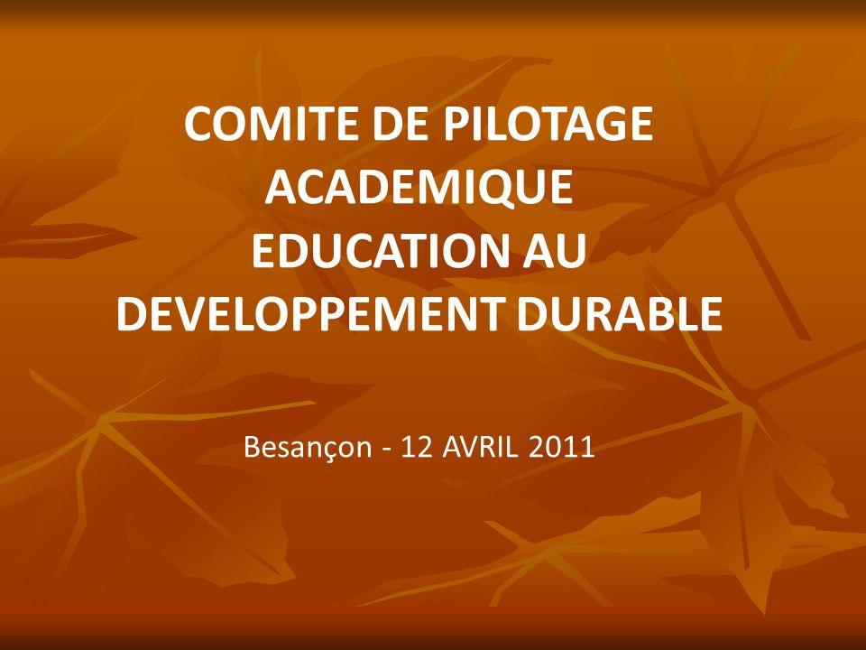 COMITE DE PILOTAGE ACADEMIQUE EDUCATION AU DEVELOPPEMENT DURABLE Besançon - 12 AVRIL 2011