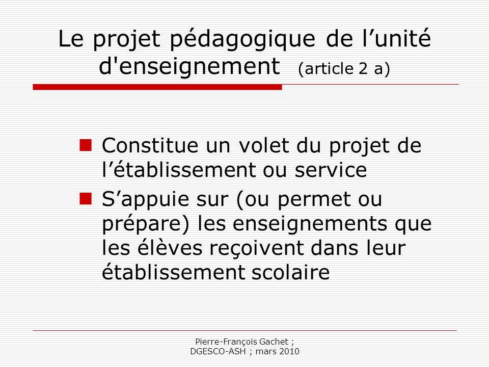 Pierre-François Gachet ; DGESCO-ASH ; mars 2010 Le projet pédagogique (suite) Vise à réaliser les apprentissages prévus dans le PPS, en complément ou en préparation de lenseignement reçu dans les établissements scolaires.