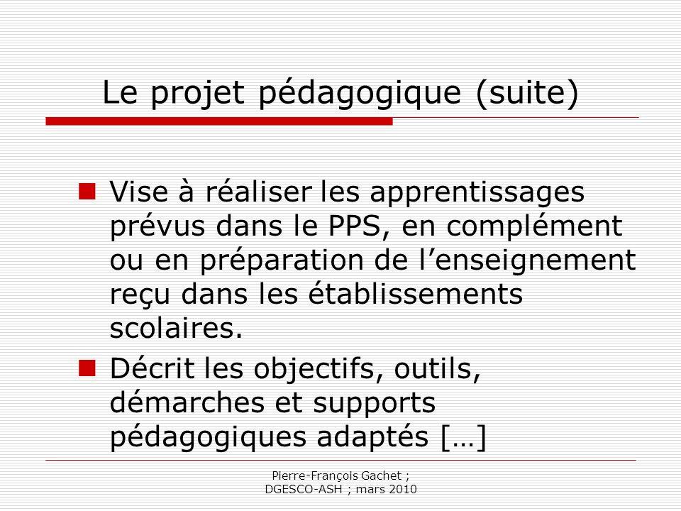 Pierre-François Gachet ; DGESCO-ASH ; mars 2010 Le projet pédagogique (fin) En résumé : Mise en cohérence des projets personnalisés de scolarisation… Avec le projet détablissement… En appui sur les programmes scolaires