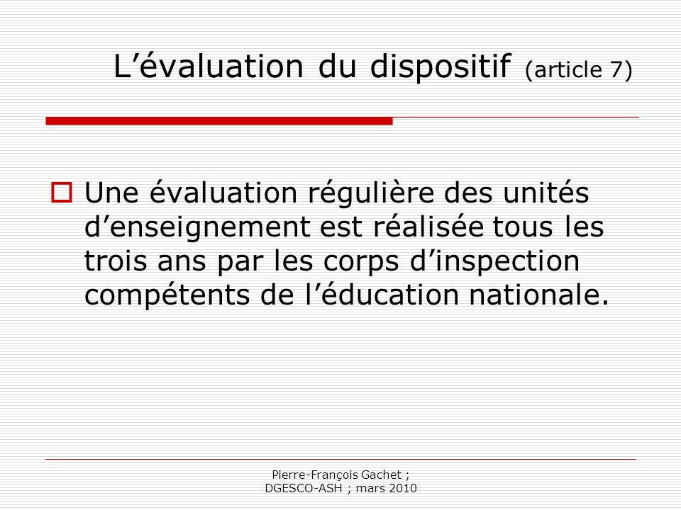 Pierre-François Gachet ; DGESCO-ASH ; mars 2010 Lévaluation du dispositif (article 7) Une évaluation régulière des unités denseignement est réalisée t