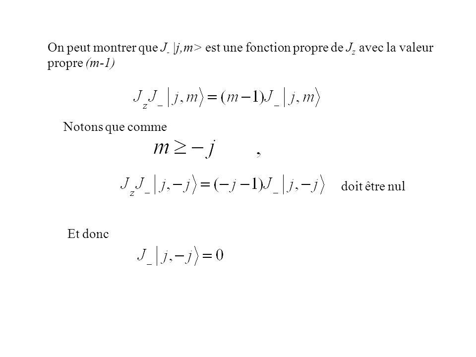 On peut montrer que J - |j,m> est une fonction propre de J z avec la valeur propre (m-1) Notons que comme doit être nul Et donc