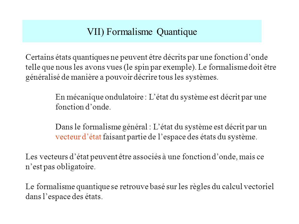 VII) Formalisme Quantique Certains états quantiques ne peuvent être décrits par une fonction donde telle que nous les avons vues (le spin par exemple)