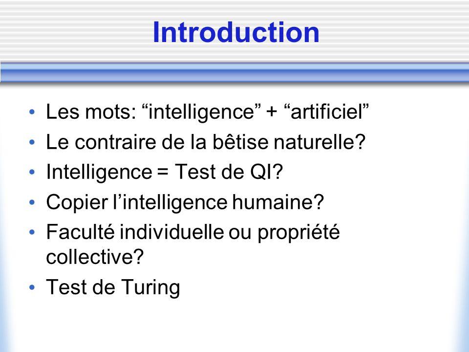 Introduction Les mots: intelligence + artificiel Le contraire de la bêtise naturelle? Intelligence = Test de QI? Copier lintelligence humaine? Faculté