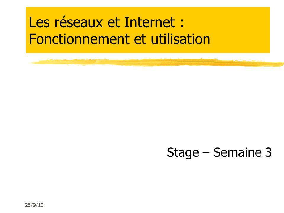 Les réseaux et Internet : Fonctionnement et utilisation Stage – Semaine 3 25/9/13