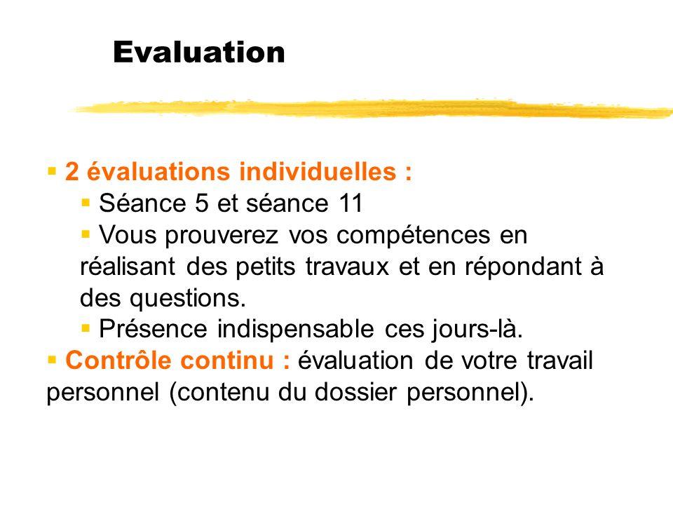 Evaluation 2 évaluations individuelles : Séance 5 et séance 11 Vous prouverez vos compétences en réalisant des petits travaux et en répondant à des questions.