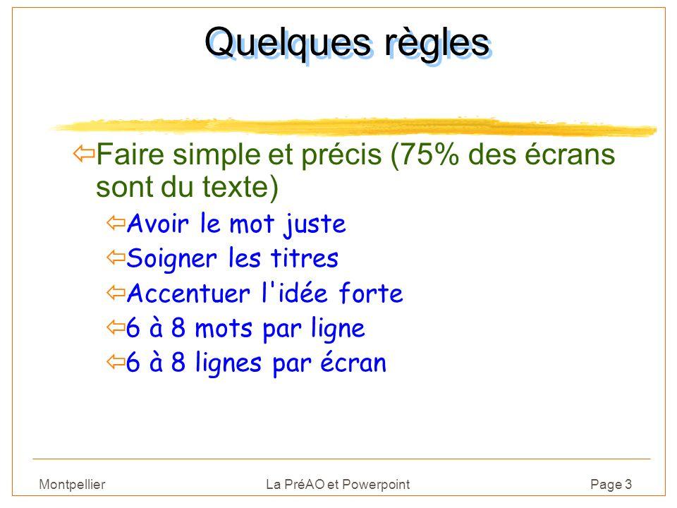 Montpellier La PréAO et PowerpointPage 3 Quelques règles Faire simple et précis (75% des écrans sont du texte) ïAvoir le mot juste ïSoigner les titres