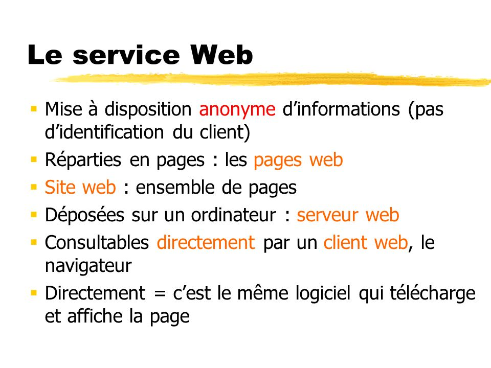 Le service Web Mise à disposition anonyme dinformations (pas didentification du client) Réparties en pages : les pages web Site web : ensemble de page