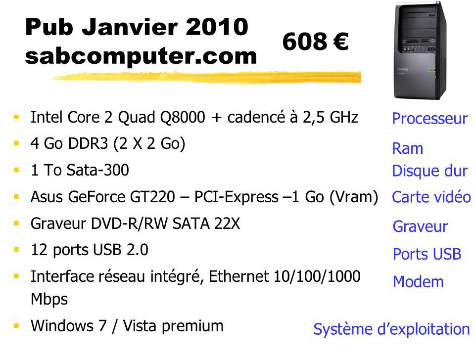 Pub Janvier 2010 sabcomputer.com Intel Core 2 Quad Q8000 + cadencé à 2,5 GHz 4 Go DDR3 (2 X 2 Go) 1 To Sata-300 Asus GeForce GT220 – PCI-Express –1 Go