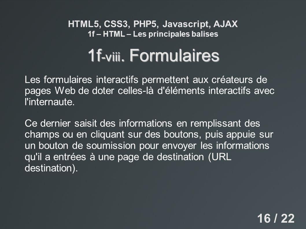 HTML5, CSS3, PHP5, Javascript, AJAX 1f – HTML – Les principales balises 1f -viii. Formulaires Les formulaires interactifs permettent aux créateurs de