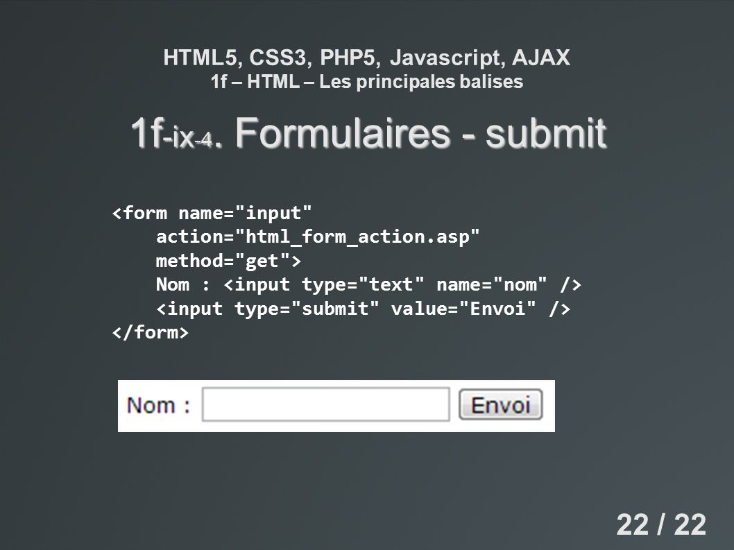 HTML5, CSS3, PHP5, Javascript, AJAX 1f – HTML – Les principales balises 1f -ix -4. Formulaires - submit 22 / 22 <form name=