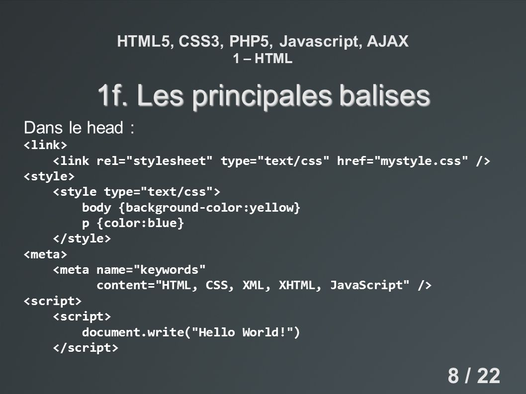 HTML5, CSS3, PHP5, Javascript, AJAX 1 – HTML 1f. Les principales balises Dans le head : body {background-color:yellow} p {color:blue} <meta name=