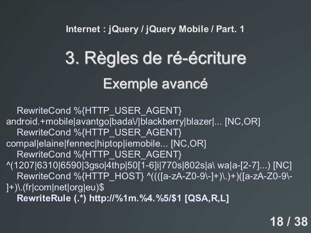 Internet : jQuery / jQuery Mobile / Part. 1 3. Règles de ré-écriture Exemple avancé RewriteCond %{HTTP_USER_AGENT} android.+mobile|avantgo|bada\/|blac