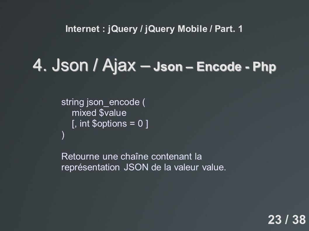 Internet : jQuery / jQuery Mobile / Part. 1 4. Json / Ajax – Json – Encode - Php string json_encode ( mixed $value [, int $options = 0 ] ) Retourne un
