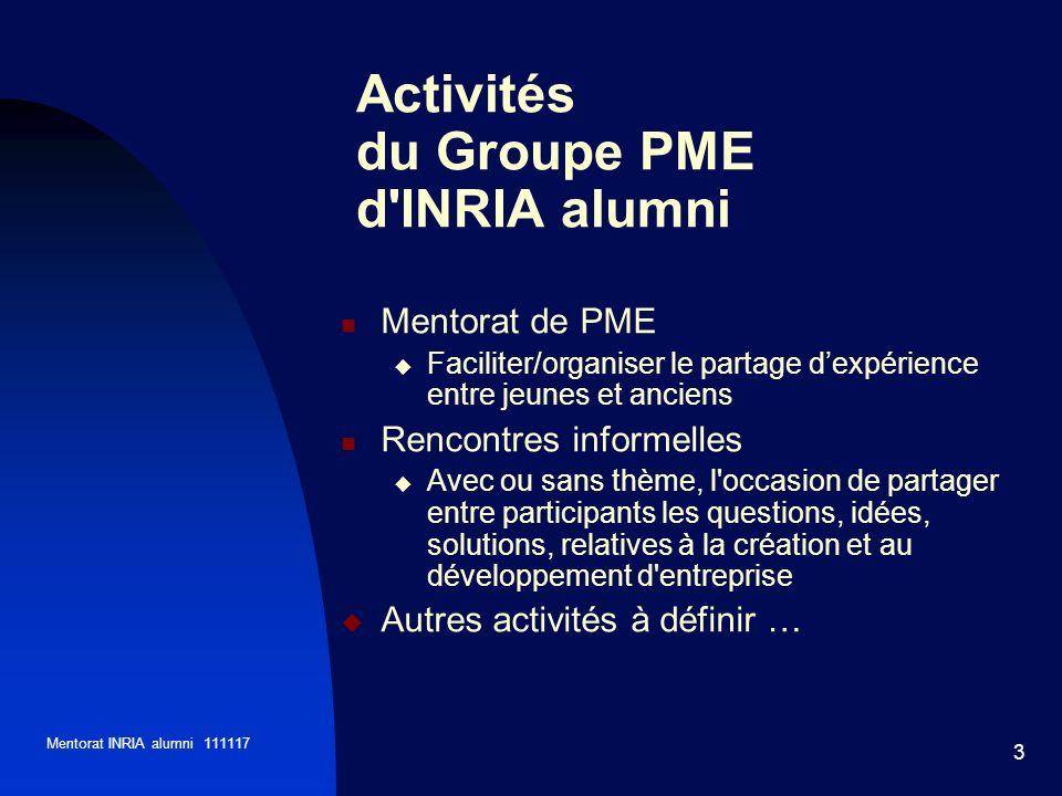 Mentorat INRIA alumni 111117 3 Activités du Groupe PME d'INRIA alumni Mentorat de PME Faciliter/organiser le partage dexpérience entre jeunes et ancie
