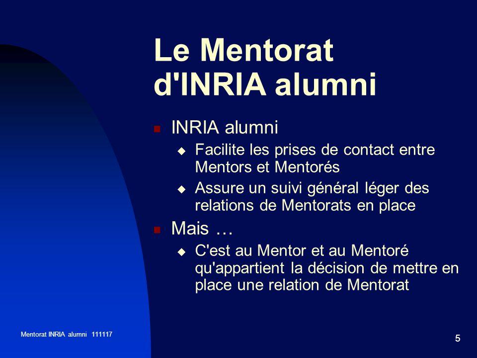Mentorat INRIA alumni 111117 5 INRIA alumni Facilite les prises de contact entre Mentors et Mentorés Assure un suivi général léger des relations de Mentorats en place Mais … C est au Mentor et au Mentoré qu appartient la décision de mettre en place une relation de Mentorat Le Mentorat d INRIA alumni
