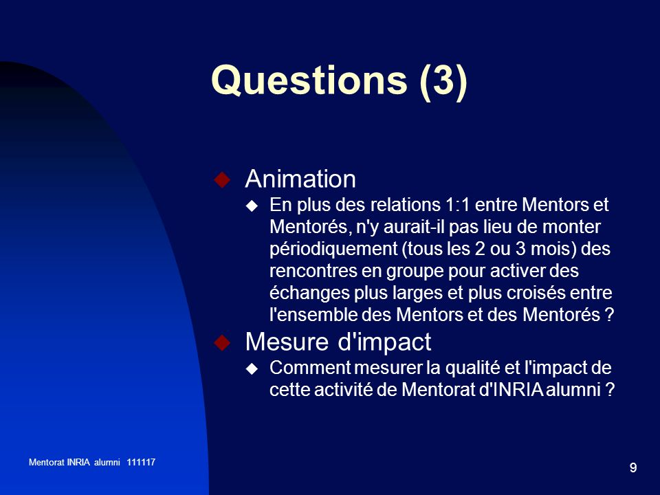 Mentorat INRIA alumni 111117 9 Animation En plus des relations 1:1 entre Mentors et Mentorés, n y aurait-il pas lieu de monter périodiquement (tous les 2 ou 3 mois) des rencontres en groupe pour activer des échanges plus larges et plus croisés entre l ensemble des Mentors et des Mentorés .