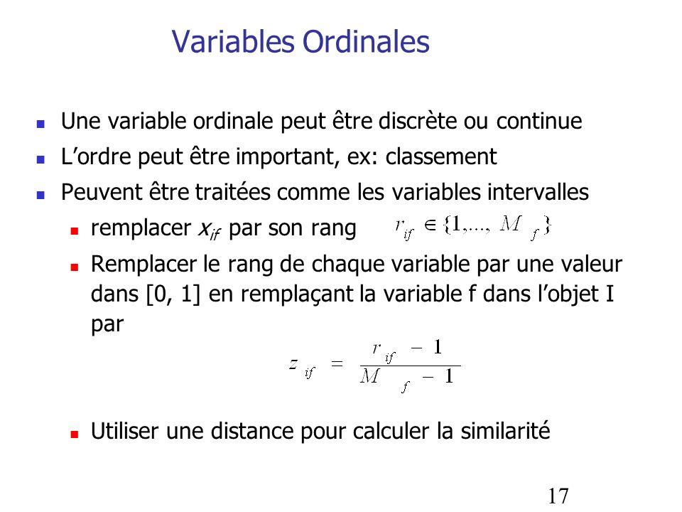 17 Variables Ordinales Une variable ordinale peut être discrète ou continue Lordre peut être important, ex: classement Peuvent être traitées comme les