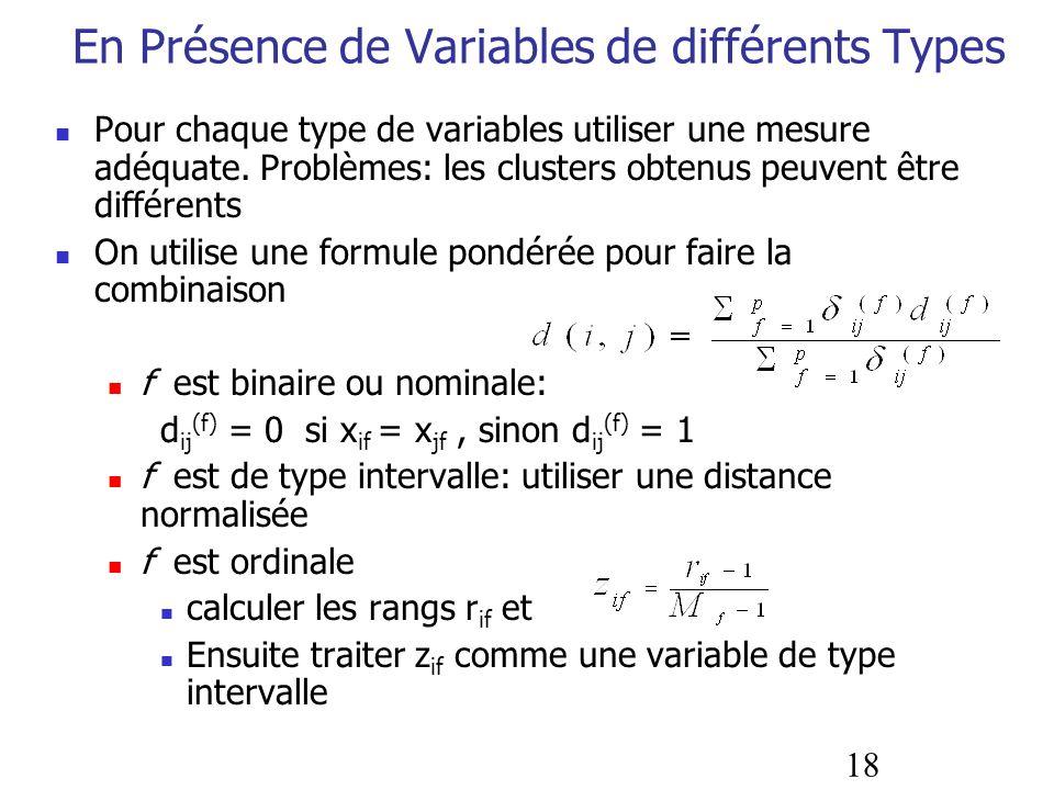 18 En Présence de Variables de différents Types Pour chaque type de variables utiliser une mesure adéquate. Problèmes: les clusters obtenus peuvent êt