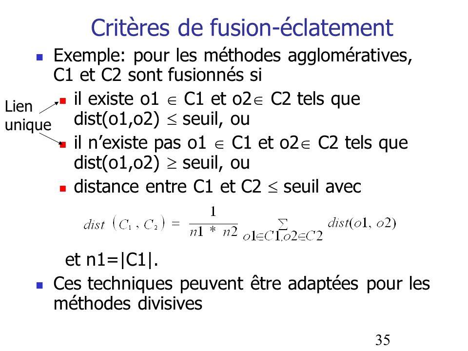 35 Critères de fusion-éclatement Exemple: pour les méthodes agglomératives, C1 et C2 sont fusionnés si il existe o1 C1 et o2 C2 tels que dist(o1,o2) s