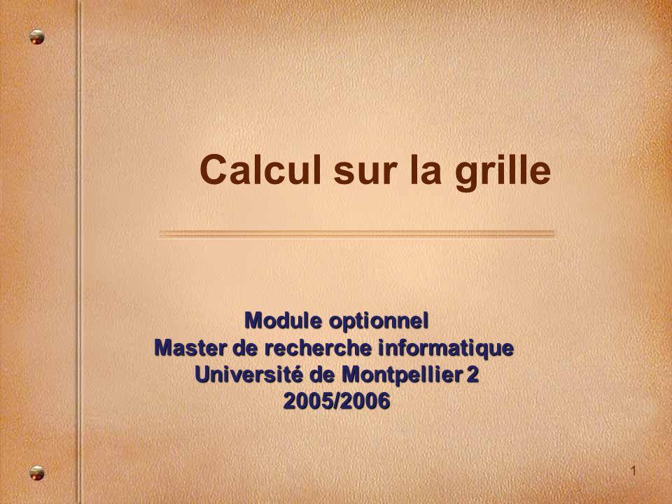 1 Calcul sur la grille Module optionnel Master de recherche informatique Université de Montpellier 2 2005/2006
