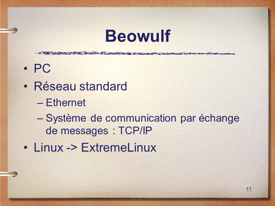 11 Beowulf PC Réseau standard –Ethernet –Système de communication par échange de messages : TCP/IP Linux -> ExtremeLinux