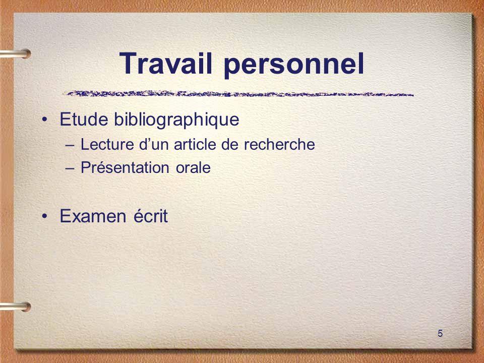 5 Travail personnel Etude bibliographique –Lecture dun article de recherche –Présentation orale Examen écrit
