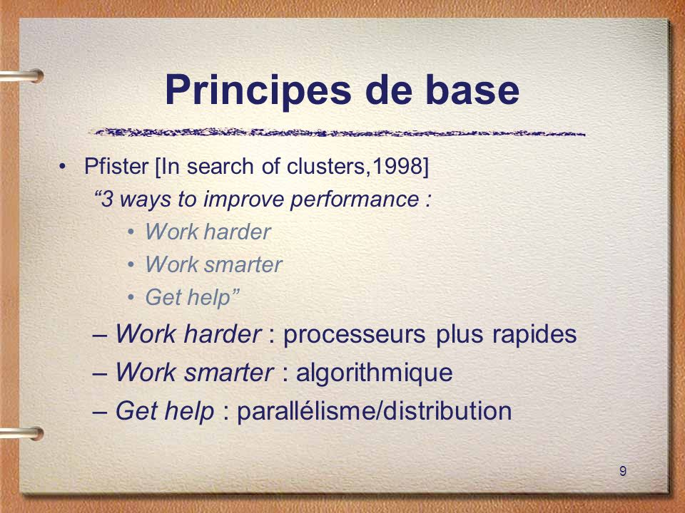 9 Principes de base Pfister [In search of clusters,1998] 3 ways to improve performance : Work harder Work smarter Get help –Work harder : processeurs