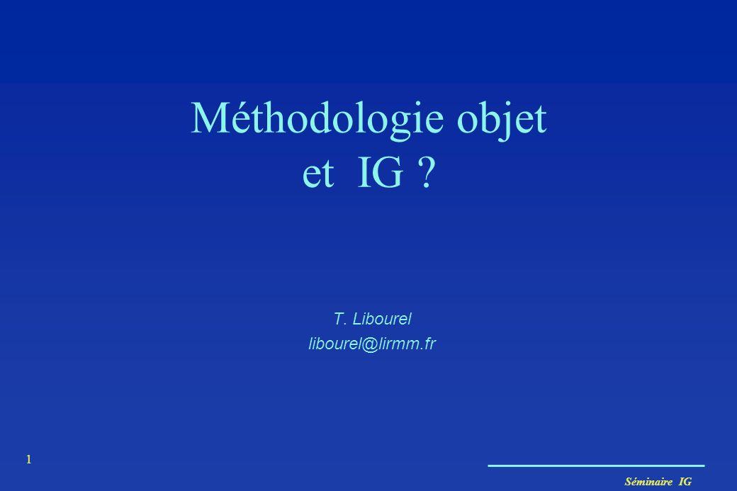 Séminaire IG 1 Méthodologie objet et IG ? T. Libourel libourel@lirmm.fr