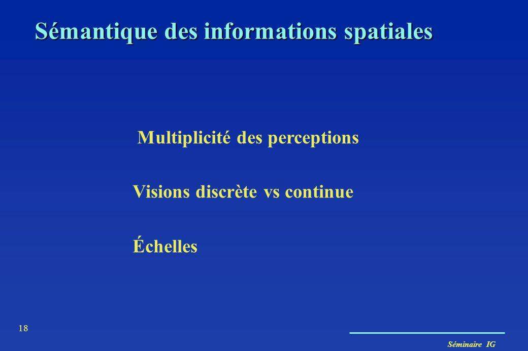 Séminaire IG 18 Multiplicité des perceptions Visions discrète vs continue Échelles Sémantique des informations spatiales