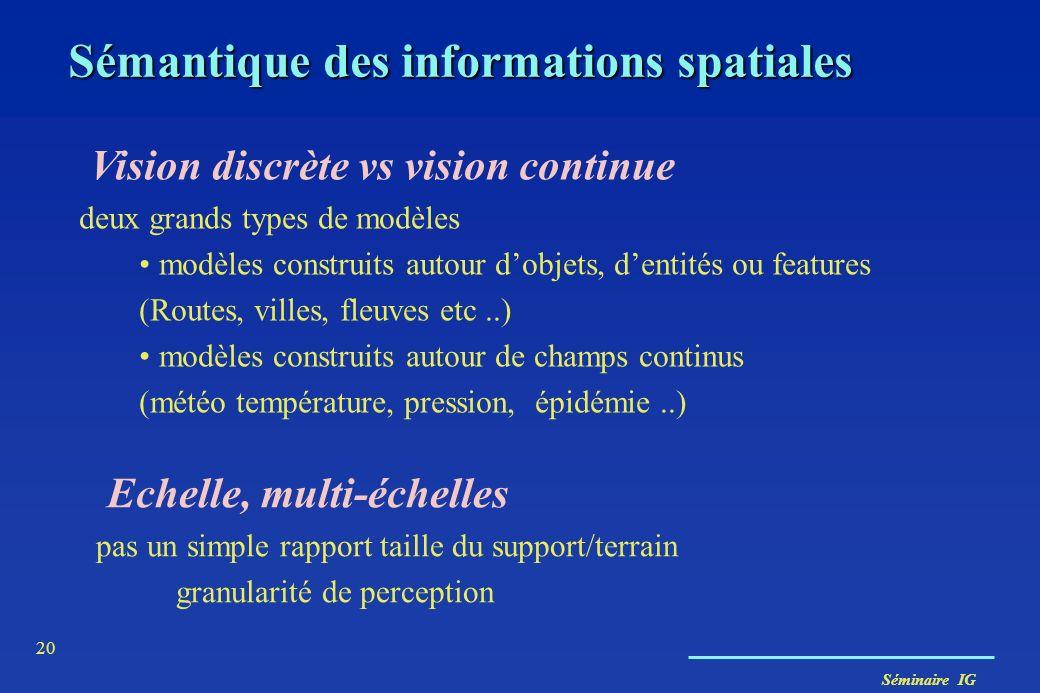 Séminaire IG 20 Vision discrète vs vision continue deux grands types de modèles modèles construits autour dobjets, dentités ou features (Routes, ville