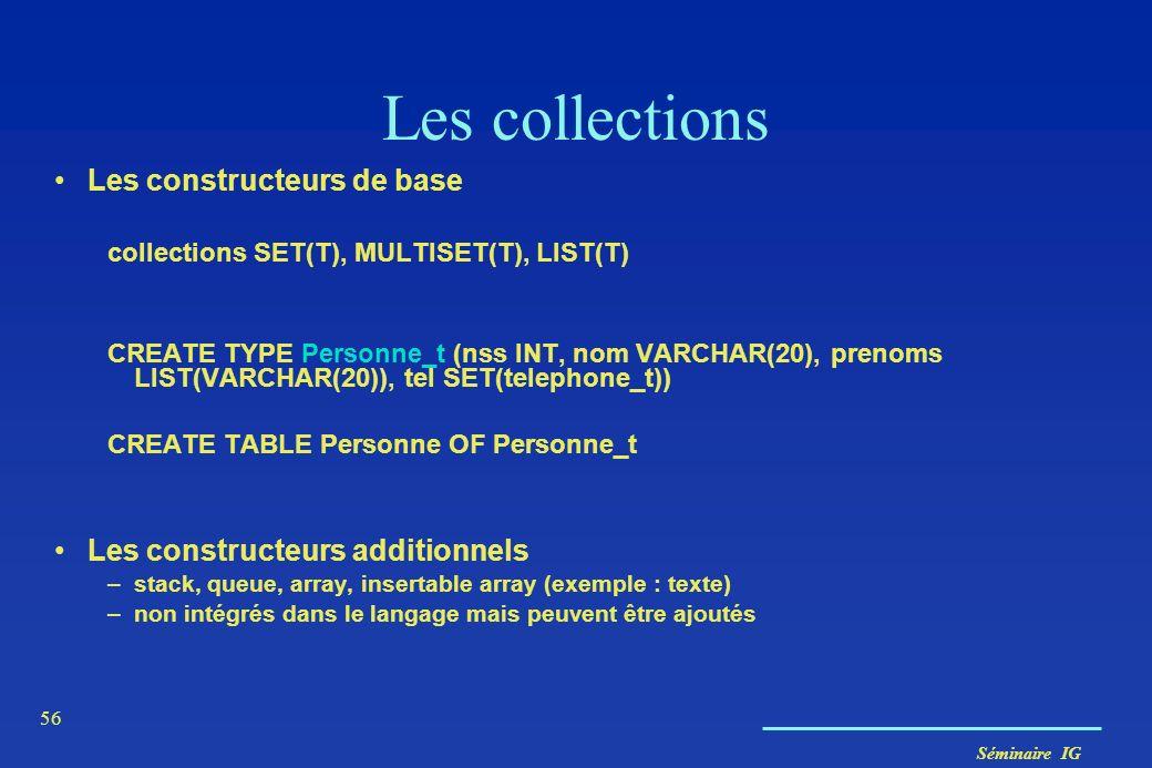 Séminaire IG 56 Les collections Les constructeurs de base collections SET(T), MULTISET(T), LIST(T) CREATE TYPE Personne_t (nss INT, nom VARCHAR(20), p