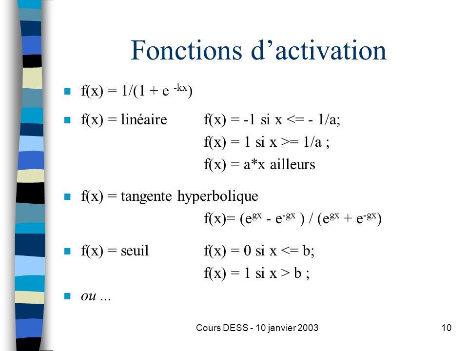 Cours DESS - 10 janvier 200310 Fonctions dactivation n f(x) = 1/(1 + e -kx ) n f(x) = linéaire f(x) = -1 si x <= - 1/a; f(x) = 1 si x >= 1/a ; f(x) =