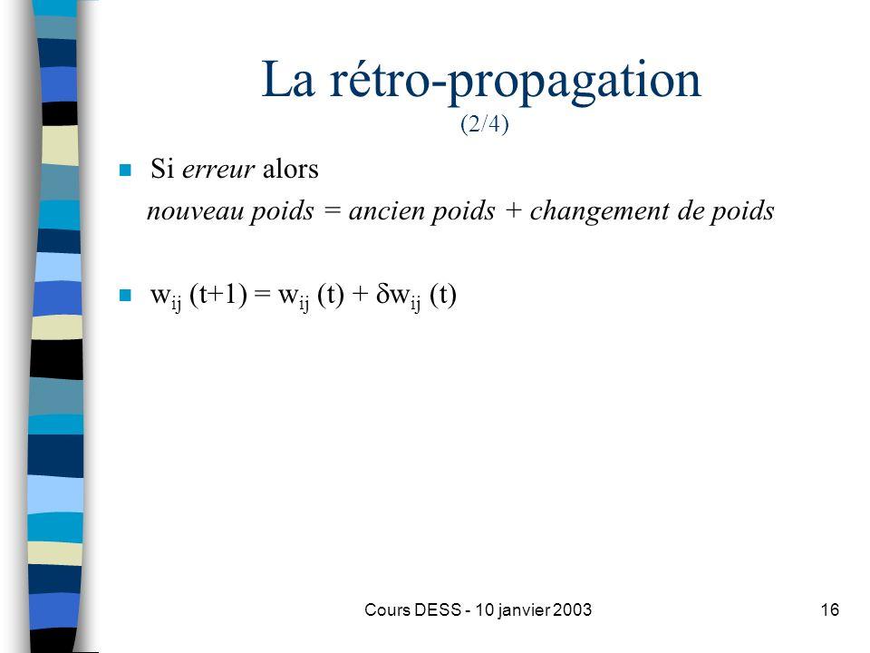 Cours DESS - 10 janvier 200316 La rétro-propagation (2/4) n Si erreur alors nouveau poids = ancien poids + changement de poids n w ij (t+1) = w ij (t)