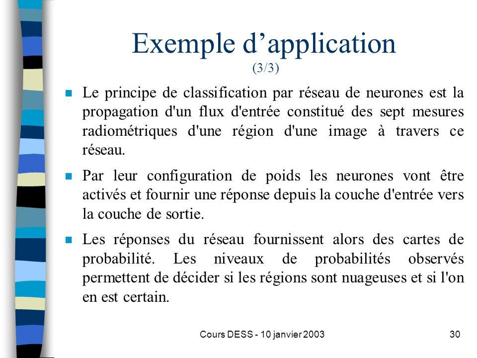 Cours DESS - 10 janvier 200330 Exemple dapplication (3/3) n Le principe de classification par réseau de neurones est la propagation d'un flux d'entrée