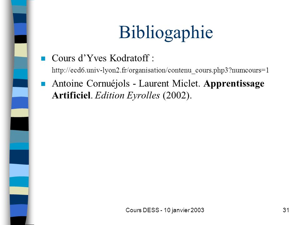 Cours DESS - 10 janvier 200331 Bibliogaphie n Cours dYves Kodratoff : http://ecd6.univ-lyon2.fr/organisation/contenu_cours.php3?numcours=1 n Antoine C