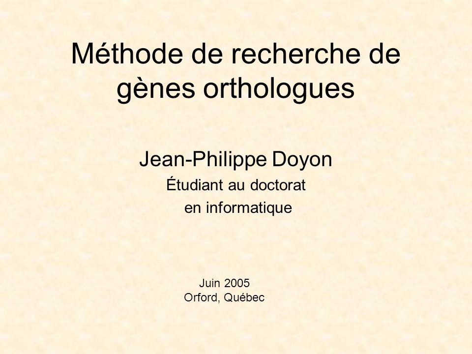 Méthode de recherche de gènes orthologues Jean-Philippe Doyon Étudiant au doctorat en informatique Juin 2005 Orford, Québec