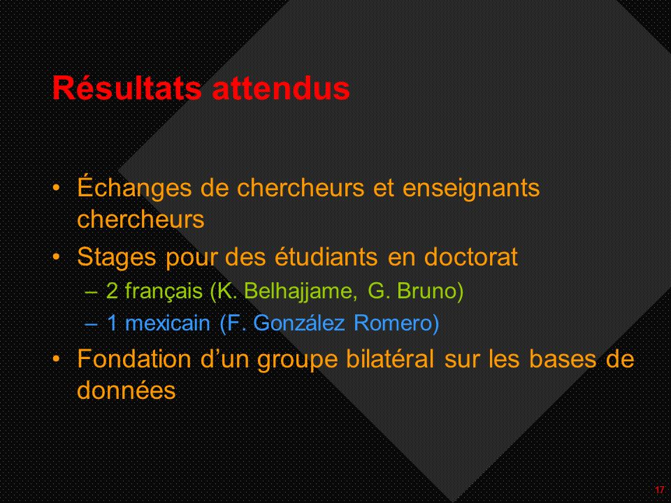 17 Résultats attendus Échanges de chercheurs et enseignants chercheurs Stages pour des étudiants en doctorat –2 français (K.