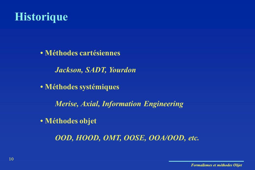 Formalismes et méthodes Objet 10 Historique Méthodes cartésiennes Jackson, SADT, Yourdon Méthodes systémiques Merise, Axial, Information Engineering M