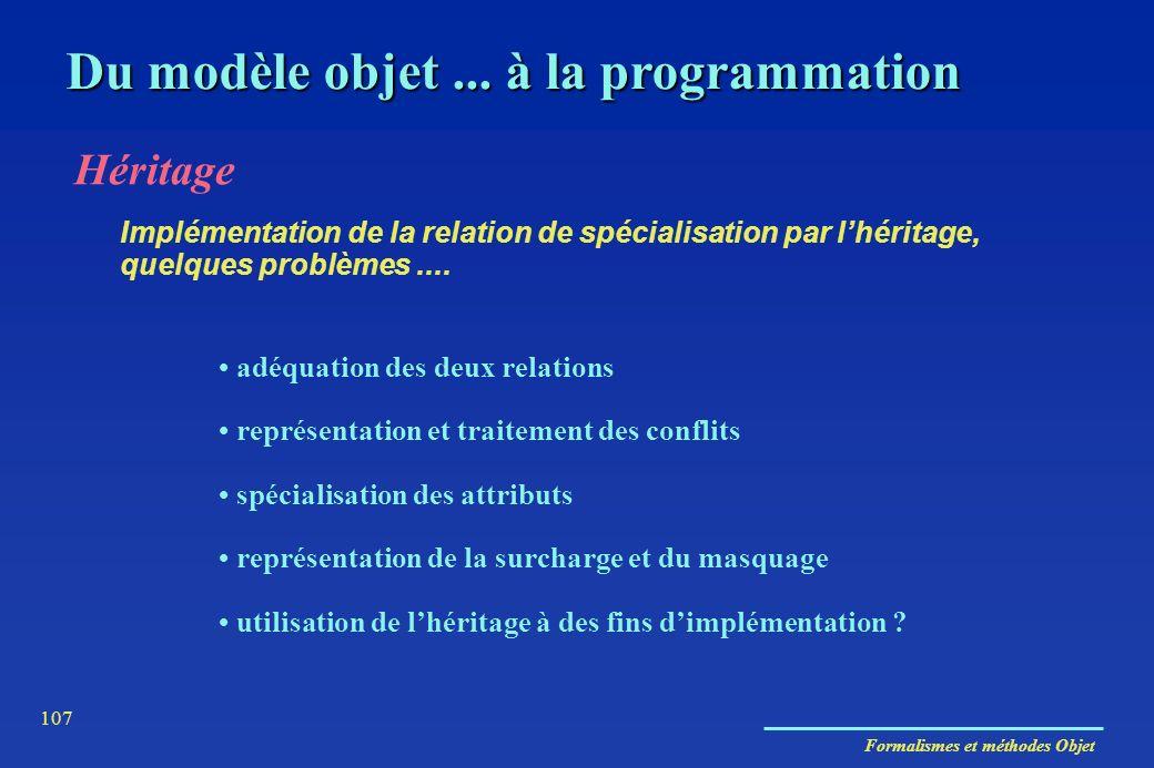 Formalismes et méthodes Objet 107 Du modèle objet... à la programmation Héritage adéquation des deux relations représentation et traitement des confli