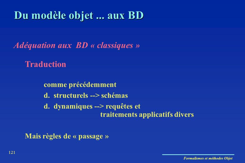 Formalismes et méthodes Objet 121 Adéquation aux BD « classiques » Traduction comme précédemment d. structurels --> schémas d. dynamiques --> requêtes