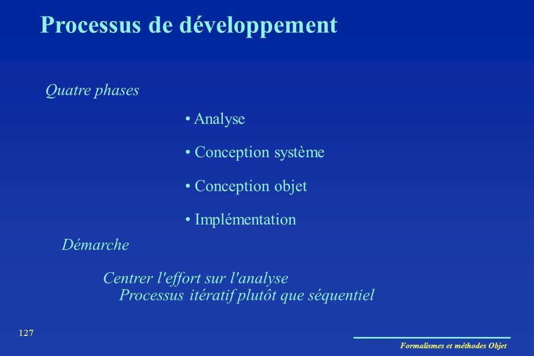 Formalismes et méthodes Objet 127 Processus de développement Quatre phases Analyse Conception système Conception objet Implémentation Démarche Centrer