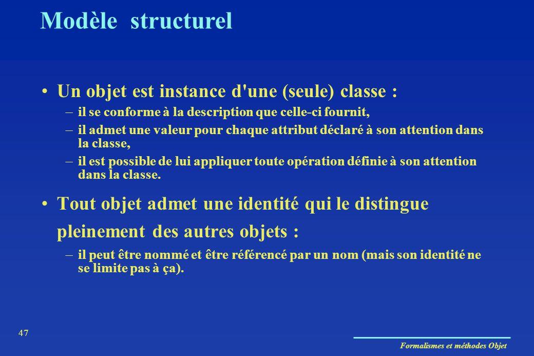 Formalismes et méthodes Objet 47 Modèle structurel Un objet est instance d'une (seule) classe : –il se conforme à la description que celle-ci fournit,