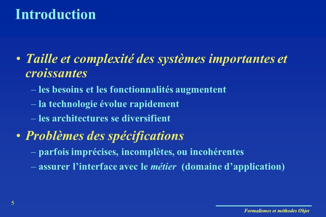 Formalismes et méthodes Objet 5 Introduction Taille et complexité des systèmes importantes et croissantes –les besoins et les fonctionnalités augmente