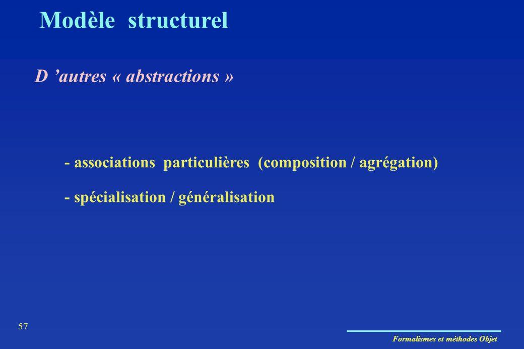 Formalismes et méthodes Objet 57 Modèle structurel D autres « abstractions » - associations particulières (composition / agrégation) - spécialisation