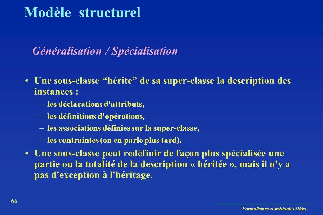 Formalismes et méthodes Objet 66 Généralisation / Spécialisation Modèle structurel Une sous-classe hérite de sa super-classe la description des instan