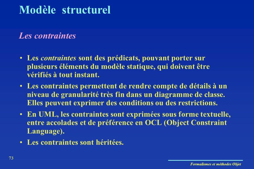 Formalismes et méthodes Objet 73 Les contraintes Modèle structurel Les contraintes sont des prédicats, pouvant porter sur plusieurs éléments du modèle